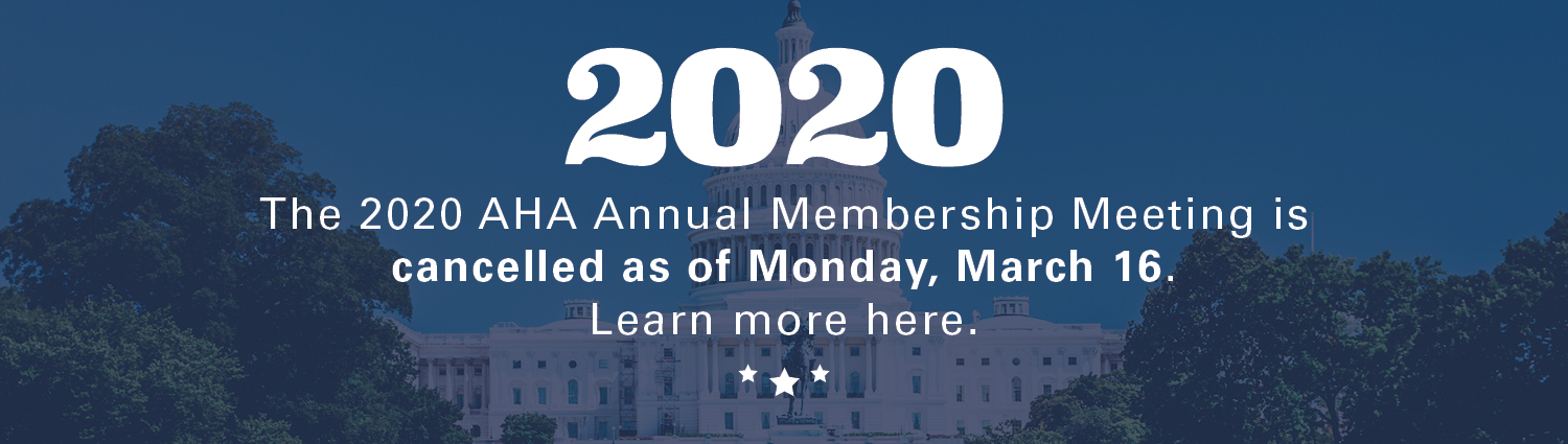 AHA Annual Membership Meeting Cancellation Banner. The 2020 AHA Annual Membership Meeting is cancelled as of Monday, March 16. Learn more here.